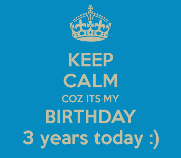 keep-calm-coz-its-my-birthday-3-years-today-2