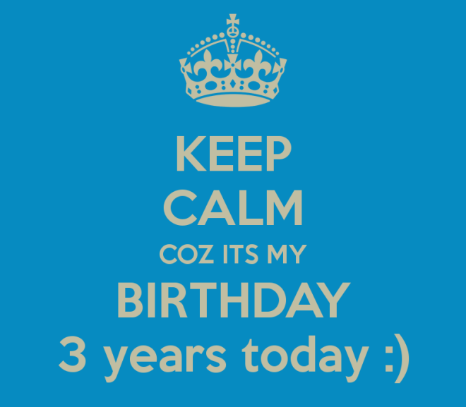 keep-calm-coz-its-my-birthday-3-years-today-2